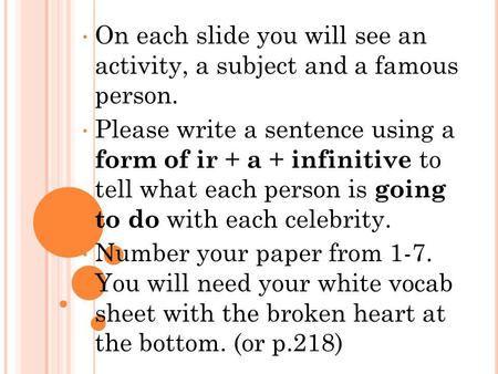 On each slide you will see an activity, a subject and a famous person. Please write a sentence using a form of ir + a + infinitive to tell what each person.