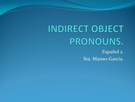 Español 2. Sra. Manso-García.. INDIRECT OBJECT. The indirect object is the person/thing who receives the direct object and who benefits from the action.