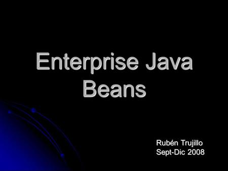 Enterprise Java Beans Rubén Trujillo Sept-Dic 2008.