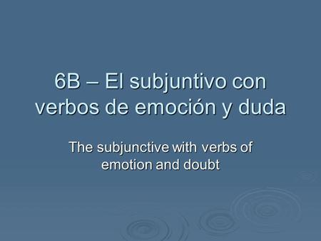 6B – El subjuntivo con verbos de emoción y duda The subjunctive with verbs of emotion and doubt.