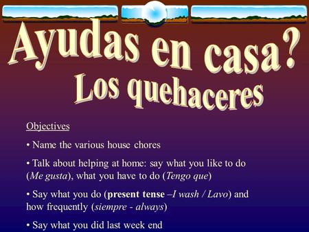 Objectives Name the various house chores Talk about helping at home: say what you like to do (Me gusta), what you have to do (Tengo que) Say what you do.