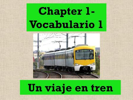 Chapter 1- Vocabulario 1 Un viaje en tren.
