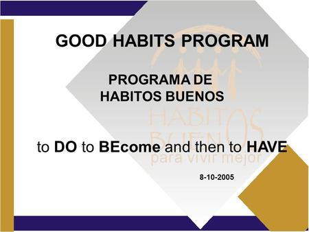 GOOD HABITS PROGRAM PROGRAMA DE HABITOS BUENOS to DO to BEcome and then to HAVE 8-10-2005.