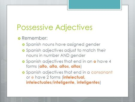 Possessive Adjectives  Remember:  Spanish nouns have assigned gender  Spanish adjectives adjust to match their nouns in number AND gender  Spanish.