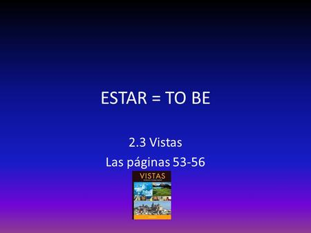 "ESTAR = TO BE 2.3 Vistas Las páginas 53-56. Review of the verb ""estar"" in the present tense Yo estoyNosotros estamos Tú estásVosotros estáis Ud. estáUds."