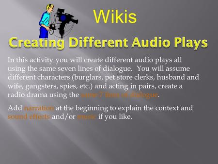 In this activity you will create different audio plays all using the same seven lines of dialogue. You will assume different characters (burglars, pet.