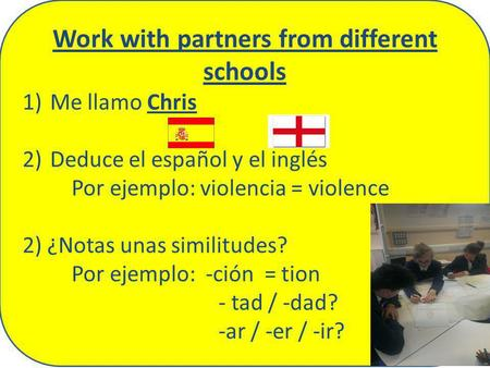 Work with partners from different schools 1)Me llamo Chris 2)Deduce el español y el inglés Por ejemplo: violencia = violence 2) ¿Notas unas similitudes?