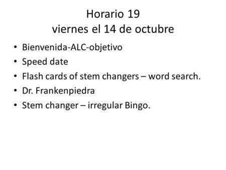 Horario 19 viernes el 14 de octubre Bienvenida-ALC-objetivo Speed date Flash cards of stem changers – word search. Dr. Frankenpiedra Stem changer – irregular.