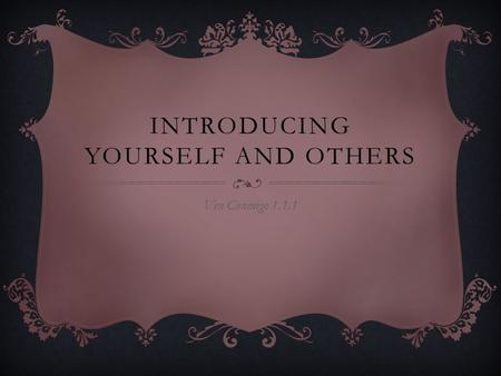 INTRODUCING YOURSELF AND OTHERS Ven Conmigo 1.1.1.