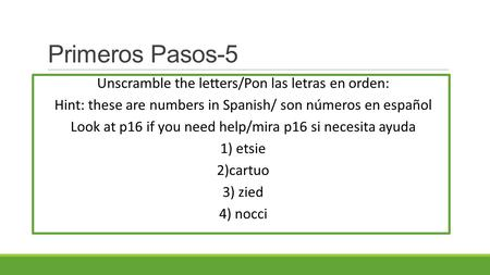 Primeros Pasos-5 Unscramble the letters/Pon las letras en orden: Hint: these are numbers in Spanish/ son números en español Look at p16 if you need help/mira.