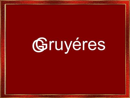 G Gruyéres Gruyéres es uno de los lugares mas populares de Suiza, Digno de verse. Gruyéres is one of the most popular places of Switzerland.