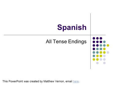 Spanish All Tense Endings This PowerPoint was created by Matthew Vernon, email here.here.