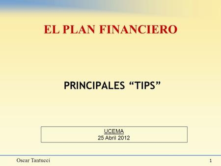 "Oscar Tantucci 1 PRINCIPALES ""TIPS"" EL PLAN FINANCIERO UCEMA 25 Abril 2012."