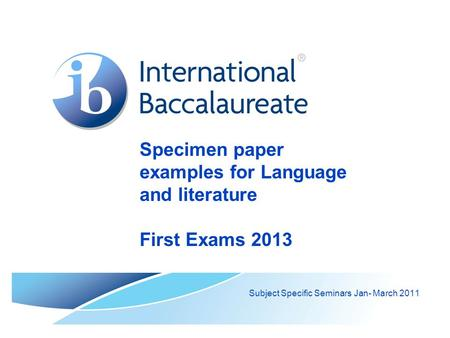 Specimen paper examples for Language and literature First Exams 2013 Subject Specific Seminars Jan- March 2011.