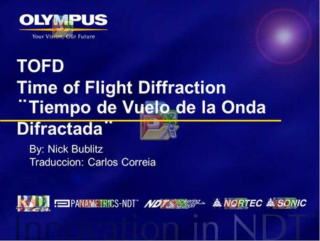 TOFD Time of Flight Diffraction ¨Tiempo de Vuelo de la Onda Difractada¨ By: Nick Bublitz Traduccion: Carlos Correia.