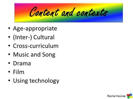 Age-appropriate (Inter-) Cultural Cross-curriculum Music and Song Drama Film Using technology Rachel Hawkes Content and contexts.