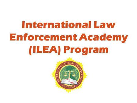 International Law Enforcement Academy (ILEA) Program.