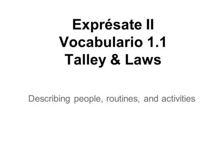 Exprésate II Vocabulario 1.1 Talley & Laws Describing people, routines, and activities.