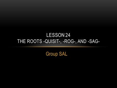 Group SAL LESSON 24 THE ROOTS -QUISIT-, -ROG-, AND -SAG-