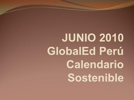 JUNIO 2010 GlobalEd Perú Calendario Sostenible. GlobalEd Perú Carmen R. Ureta Directora Comunicadora Social Marketing Holistico