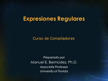Expresiones Regulares Preparado por Manuel E. Bermúdez, Ph.D. Associate Professor University of Florida Curso de Compiladores.