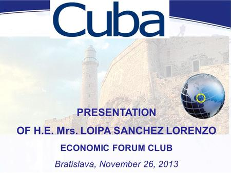 PRESENTATION OF H.E. Mrs. LOIPA SANCHEZ LORENZO ECONOMIC FORUM CLUB Bratislava, November 26, 2013.