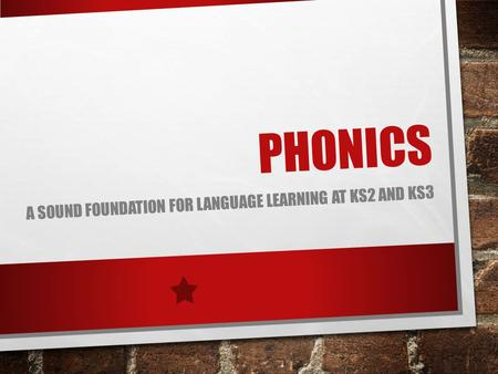 PHONICS A SOUND FOUNDATION FOR LANGUAGE LEARNING AT KS2 AND KS3.