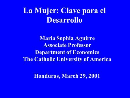La Mujer: Clave para el Desarrollo Maria Sophia Aguirre Associate Professor Department of Economics The Catholic University of America Honduras, March.