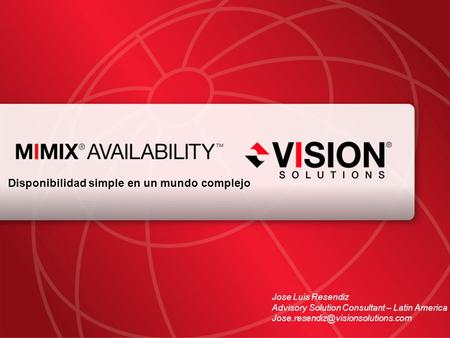 Leaders Have Vision™ visionsolutions.com 1 Disponibilidad simple en un mundo complejo Jose Luis Resendiz Advisory Solution Consultant – Latin America