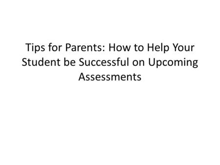 Tips for Parents: How to Help Your Student be Successful on Upcoming Assessments.