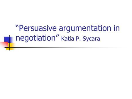 """Persuasive argumentation in negotiation"" Katia P. Sycara."