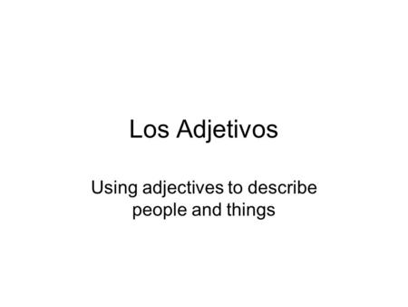 Los Adjetivos Using adjectives to describe people and things.
