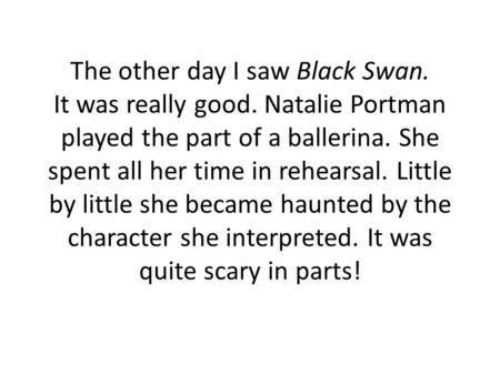 The other day I saw Black Swan. It was really good. Natalie Portman played the part of a ballerina. She spent all her time in rehearsal. Little by little.