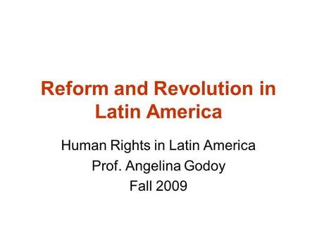 Reform and Revolution in Latin America Human Rights in Latin America Prof. Angelina Godoy Fall 2009.