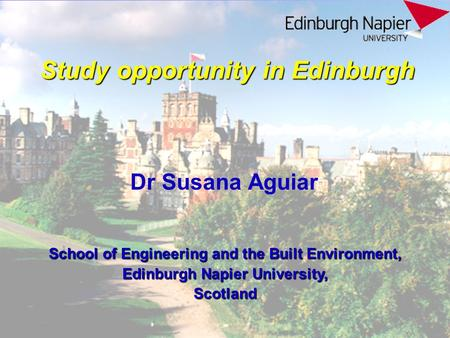 Study opportunity in Edinburgh Dr Susana Aguiar School of Engineering and the Built Environment, Edinburgh Napier University, Scotland.