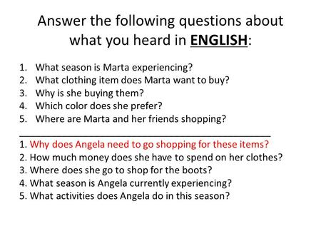 Answer the following questions about what you heard in ENGLISH: 1.What season is Marta experiencing? 2.What clothing item does Marta want to buy? 3.Why.