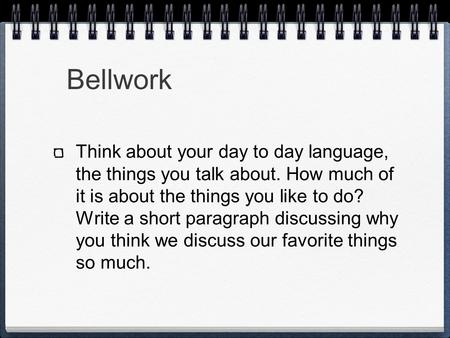 Bellwork Think about your day to day language, the things you talk about. How much of it is about the things you like to do? Write a short paragraph discussing.
