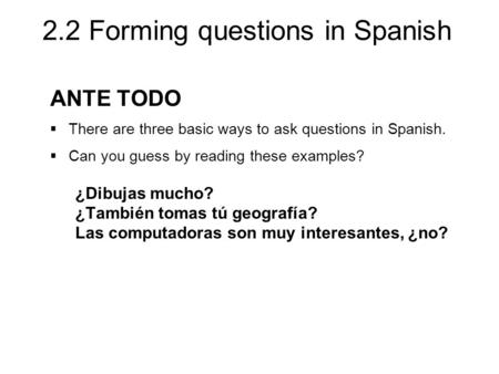 2.2 Forming questions in Spanish ANTE TODO  There are three basic ways to ask questions in Spanish.  Can you guess by reading these examples? ¿Dibujas.