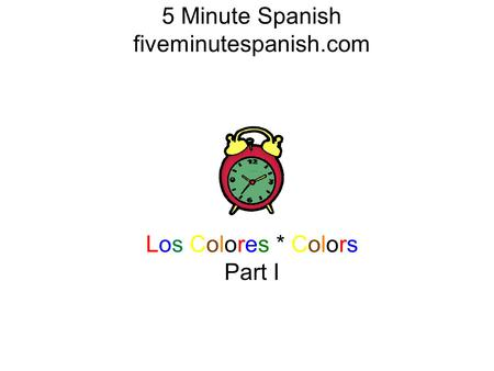 5 Minute Spanish fiveminutespanish.com Los Colores * Colors Part I Text.