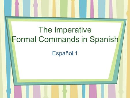 The Imperative Formal Commands in Spanish Español 1.