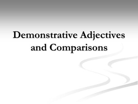 Demonstrative Adjectives and Comparisons. Demonstrative Adjectives Demonstrative adjectives help to point out what you are talking about. Demonstrative.