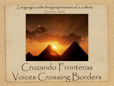 Cruzando Fronteras Voices Crossing Borders Language is the living expression of a culture. Giacone, 2000.