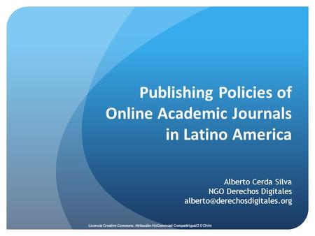 Licencia Creative Commons: Atribución-NoComercial-CompartirIgual 2.0 Chile Publishing Policies of Online Academic Journals in Latino America Alberto Cerda.