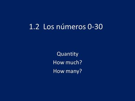 1.2 Los números 0-30 Quantity How much? How many?.