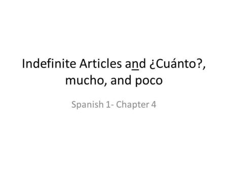 Indefinite Articles and ¿Cuánto?, mucho, and poco Spanish 1- Chapter 4.