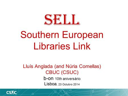 1 SELL Southern European Libraries Link Lluís Anglada (and Núria Comellas) CBUC (CSUC) b-on 10th aniversário Lisboa, 23 Octubro 2014.