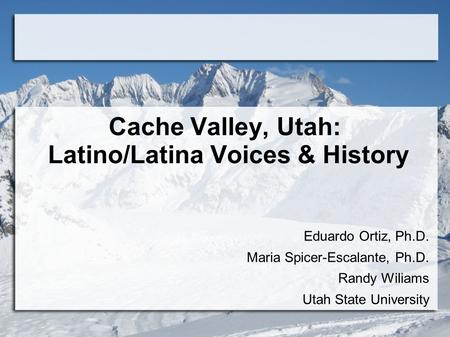 Cache Valley, Utah: Latino/Latina Voices & History Eduardo Ortiz, Ph.D. Maria Spicer-Escalante, Ph.D. Randy Wiliams Utah State University.