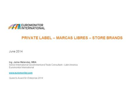 PRIVATE LABEL – MARCAS LIBRES – STORE BRANDS June 2014 Ing. Jaime Melendez, MBA Senior International Government and Trade Consultant – Latin America Euromonitor.