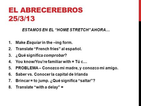 "EL ABRECEREBROS 25/3/13 ESTAMOS EN EL ""HOME STRETCH"" AHORA… 1.Make Esquiar in the –ing form. 2.Translate ""French fries"" al español. 3.¿Qué significa comprobar?"