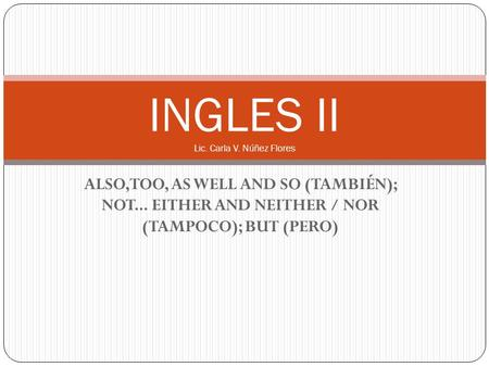 ALSO,TOO, AS WELL AND SO (TAMBIÉN); NOT... EITHER AND NEITHER / NOR (TAMPOCO); BUT (PERO) INGLES II Lic. Carla V. Núñez Flores.